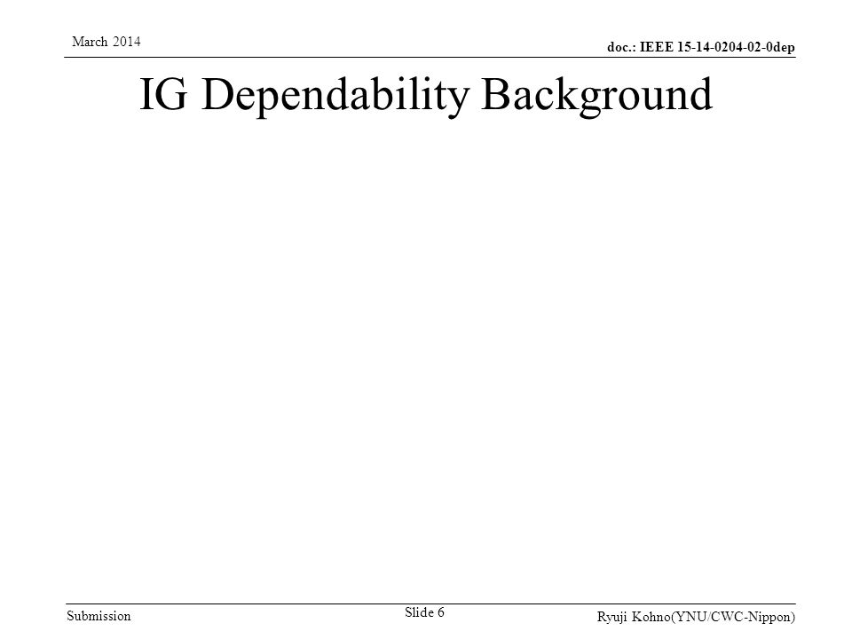 doc.: IEEE dep Submission March 2014 Ryuji Kohno(YNU/CWC-Nippon) Slide 6 IG Dependability Background