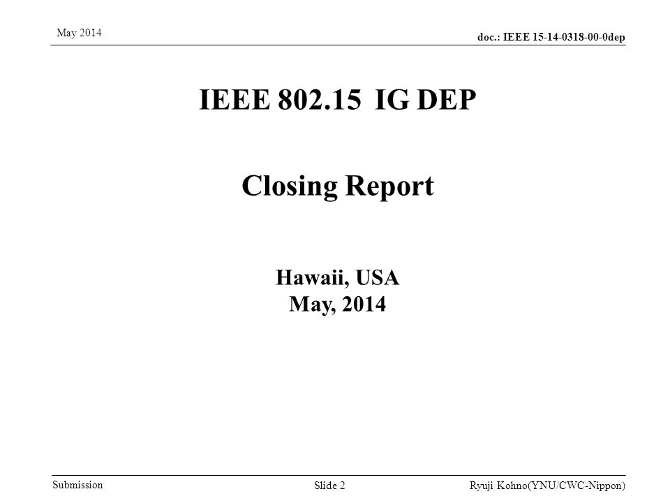 doc.: IEEE 15-14-0318-00-0dep Submission May 2014 Ryuji Kohno(YNU/CWC-Nippon) Meeting Accomplishments Review Discussion in Previous Meetings by Arthur Astrin (Astrin Radio) Call for Agenda in this week by Jussi Haapola (CWC) Heard Presentations and Discussion on them 1.Dependability Based on Regulatory Science for Medical Devices by Ryuji Kohno(YNU/CWC-Nippon) doc.