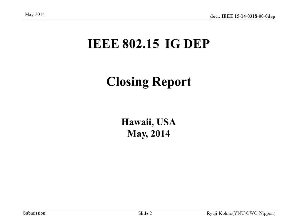 doc.: IEEE 15-14-0318-00-0dep Submission May 2014 Ryuji Kohno(YNU/CWC-Nippon) IEEE 802.15 IG DEP Closing Report Hawaii, USA May, 2014 Slide 2
