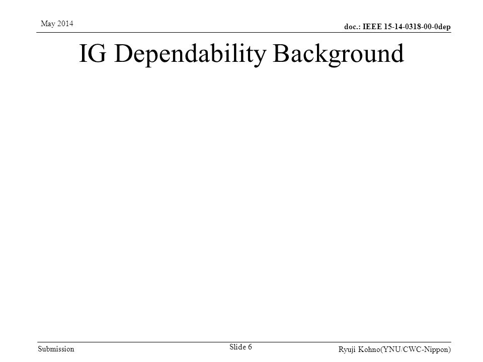 doc.: IEEE 15-14-0318-00-0dep Submission May 2014 Ryuji Kohno(YNU/CWC-Nippon) Slide 6 IG Dependability Background