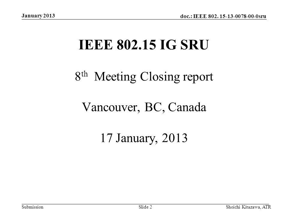 doc.: IEEE 802. 15-13-0078-00-0sru Submission January 2013 Shoichi Kitazawa, ATRSlide 2 IEEE 802.15 IG SRU 8 th Meeting Closing report Vancouver, BC,