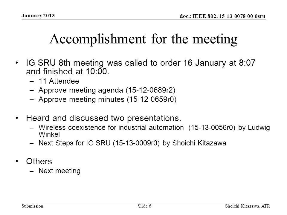 doc.: IEEE 802. 15-13-0078-00-0sru Submission January 2013 Shoichi Kitazawa, ATRSlide 6 Accomplishment for the meeting IG SRU 8th meeting was called t