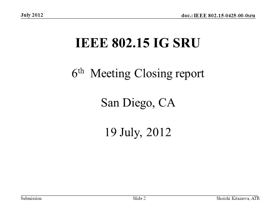 doc.: IEEE 802.15-0425-00-0sru Submission July 2012 Shoichi Kitazawa, ATRSlide 2 IEEE 802.15 IG SRU 6 th Meeting Closing report San Diego, CA 19 July,
