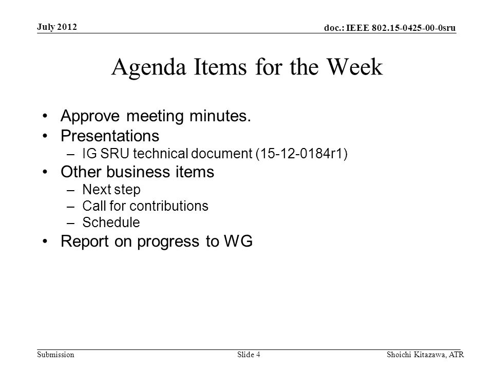 doc.: IEEE 802.15-0425-00-0sru Submission July 2012 Shoichi Kitazawa, ATRSlide 4 Agenda Items for the Week Approve meeting minutes. Presentations –IG