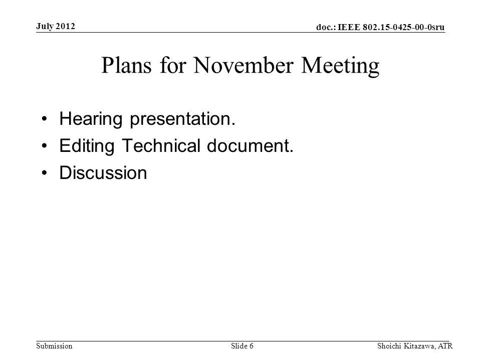 doc.: IEEE 802.15-0425-00-0sru Submission Plans for November Meeting Hearing presentation. Editing Technical document. Discussion July 2012 Shoichi Ki