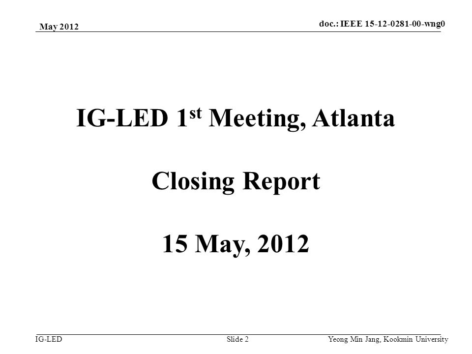 doc.: IEEE vlc IG-LED May 2012 Yeong Min Jang, Kookmin University Slide 2 IG-LED 1 st Meeting, Atlanta Closing Report 15 May, 2012 doc.: IEEE wng0