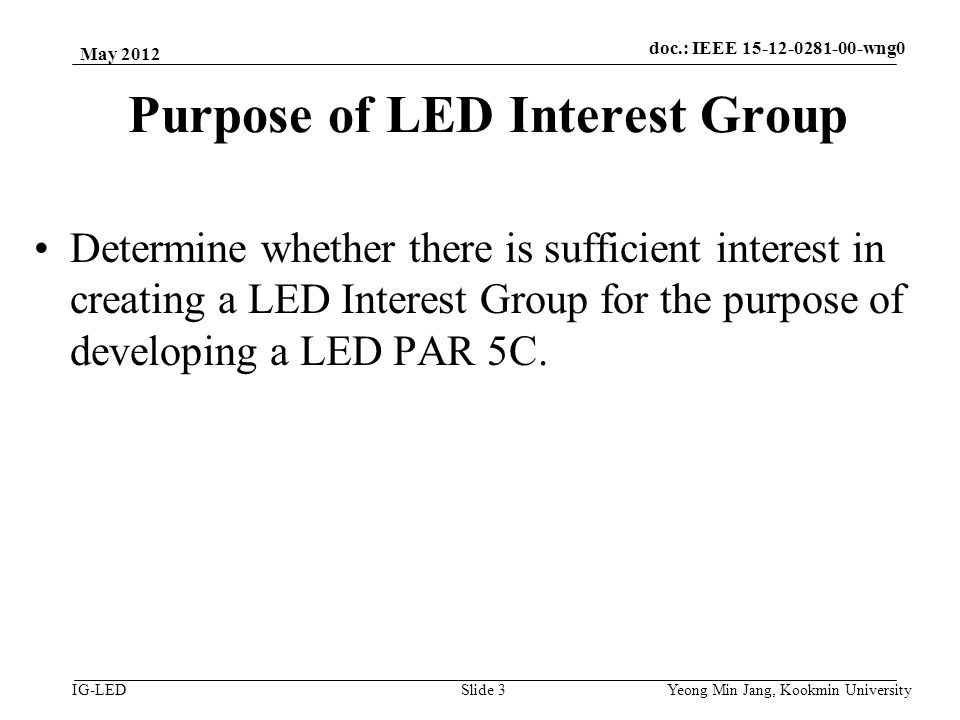 doc.: IEEE vlc IG-LED Purpose of LED Interest Group Determine whether there is sufficient interest in creating a LED Interest Group for the purpose of developing a LED PAR 5C.