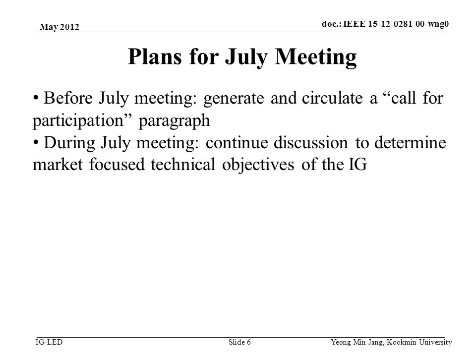 doc.: IEEE vlc IG-LED Plans for July Meeting May 2012 Yeong Min Jang, Kookmin University Slide 6 Before July meeting: generate and circulate a call for participation paragraph During July meeting: continue discussion to determine market focused technical objectives of the IG doc.: IEEE wng0
