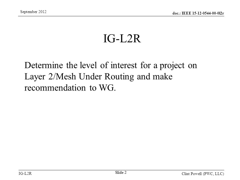 doc.: IEEE 15-12-0544-00-0l2r IG-L2R September 2012 Clint Powell (PWC, LLC) Slide 2 IG-L2R Determine the level of interest for a project on Layer 2/Mesh Under Routing and make recommendation to WG.