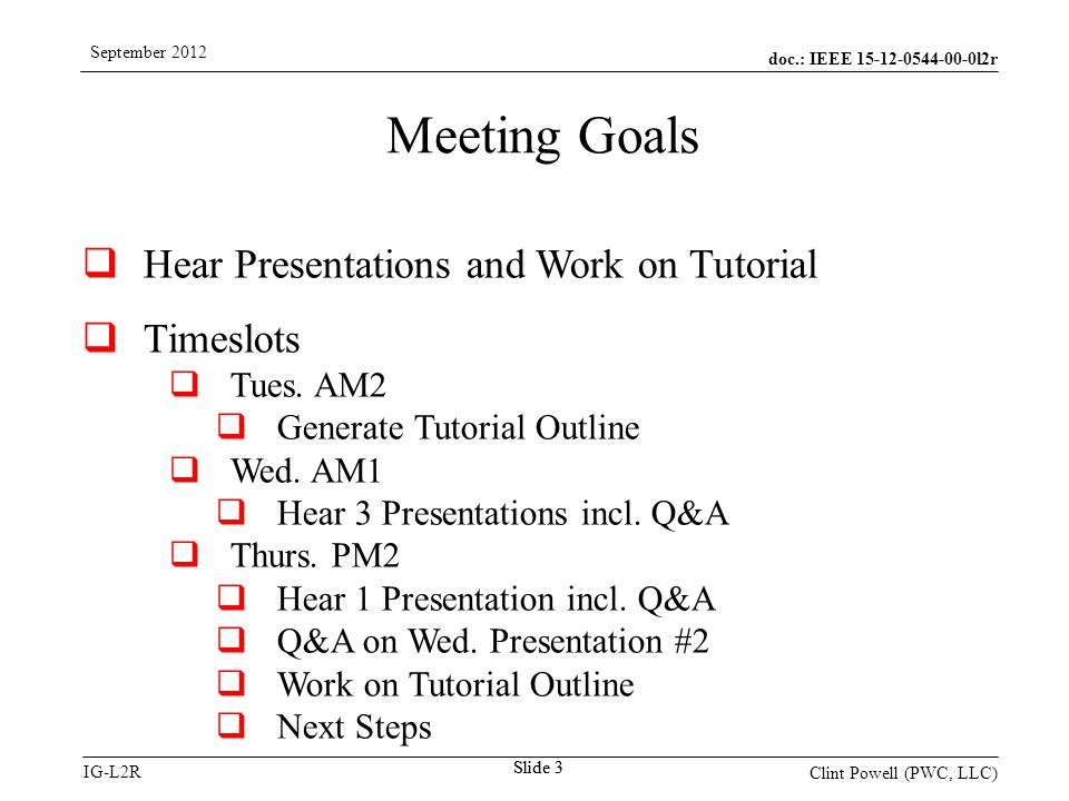 doc.: IEEE 15-12-0544-00-0l2r IG-L2R September 2012 Clint Powell (PWC, LLC) Slide 3  Hear Presentations and Work on Tutorial  Timeslots  Tues.