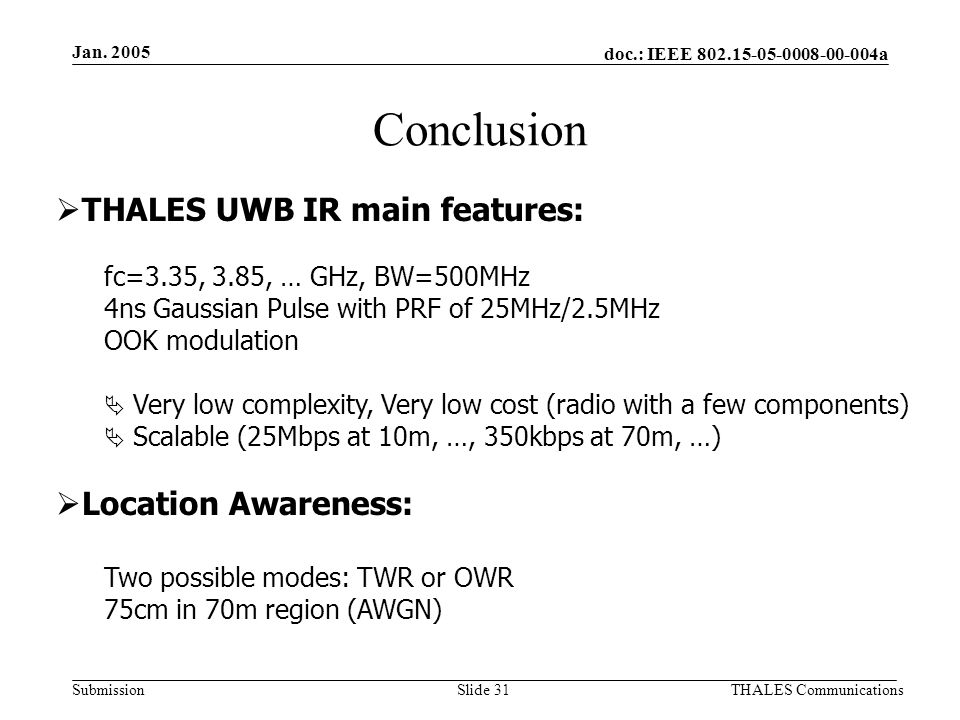 doc.: IEEE 802.15-05-0008-00-004a Submission Jan. 2005 THALES CommunicationsSlide 31 Conclusion  THALES UWB IR main features: fc=3.35, 3.85, … GHz, B