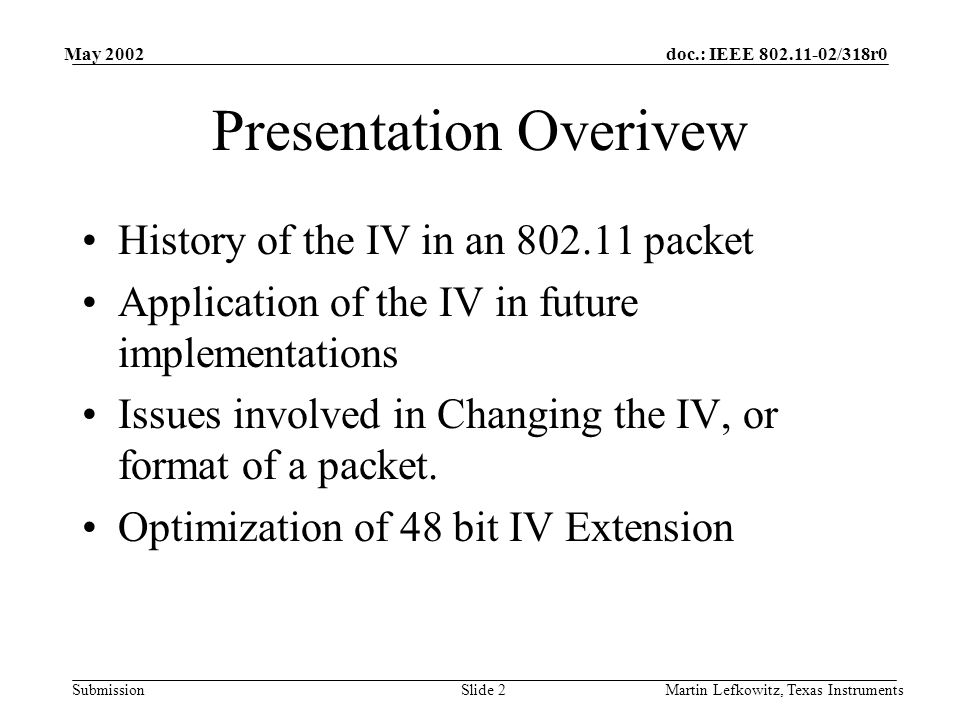 doc.: IEEE 802.11-02/318r0 Submission May 2002 Martin Lefkowitz, Texas InstrumentsSlide 2 Presentation Overivew History of the IV in an 802.11 packet Application of the IV in future implementations Issues involved in Changing the IV, or format of a packet.