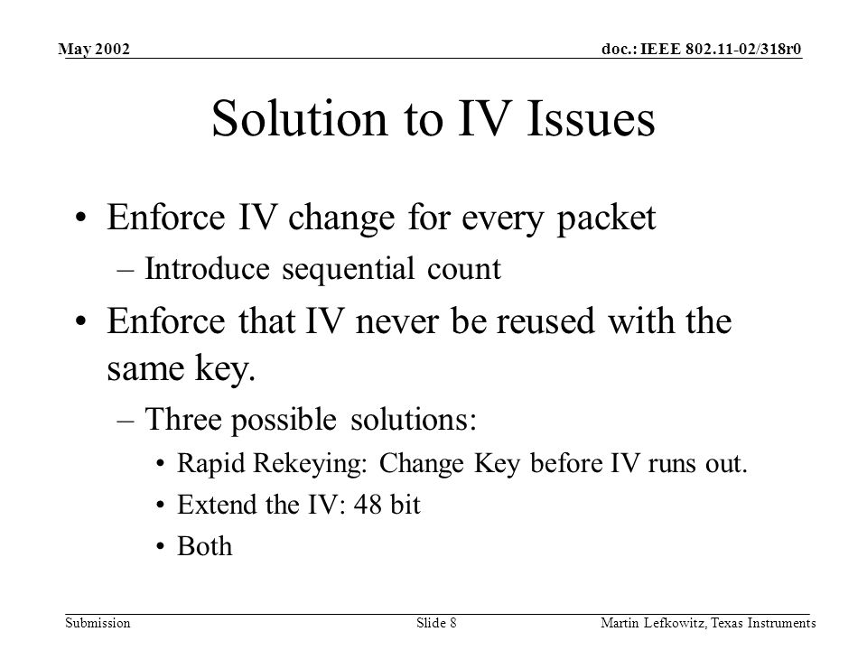 doc.: IEEE 802.11-02/318r0 Submission May 2002 Martin Lefkowitz, Texas InstrumentsSlide 8 Solution to IV Issues Enforce IV change for every packet –Introduce sequential count Enforce that IV never be reused with the same key.