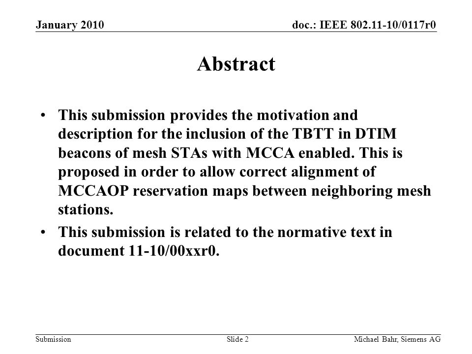 doc.: IEEE 802.11-10/0117r0 Submission January 2010 Michael Bahr, Siemens AGSlide 2 Abstract This submission provides the motivation and description for the inclusion of the TBTT in DTIM beacons of mesh STAs with MCCA enabled.