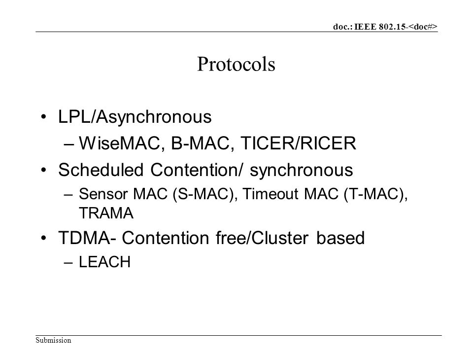 doc.: IEEE Submission Protocols LPL/Asynchronous –WiseMAC, B-MAC, TICER/RICER Scheduled Contention/ synchronous –Sensor MAC (S-MAC), Timeout MAC (T-MAC), TRAMA TDMA- Contention free/Cluster based –LEACH