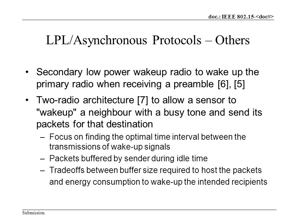 doc.: IEEE Submission LPL/Asynchronous Protocols – Others Secondary low power wakeup radio to wake up the primary radio when receiving a preamble [6], [5] Two-radio architecture [7] to allow a sensor to wakeup a neighbour with a busy tone and send its packets for that destination –Focus on finding the optimal time interval between the transmissions of wake-up signals –Packets buffered by sender during idle time –Tradeoffs between buffer size required to host the packets and energy consumption to wake-up the intended recipients