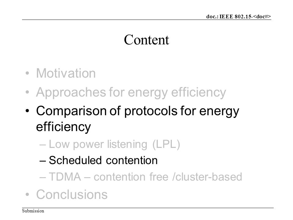doc.: IEEE Submission Content Motivation Approaches for energy efficiency Comparison of protocols for energy efficiency –Low power listening (LPL) –Scheduled contention –TDMA – contention free /cluster-based Conclusions