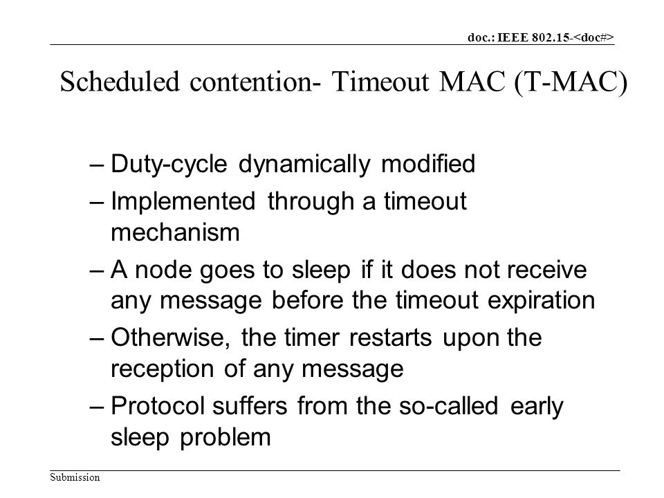 doc.: IEEE Submission Scheduled contention- Timeout MAC (T-MAC) –Duty-cycle dynamically modified –Implemented through a timeout mechanism –A node goes to sleep if it does not receive any message before the timeout expiration –Otherwise, the timer restarts upon the reception of any message –Protocol suffers from the so-called early sleep problem