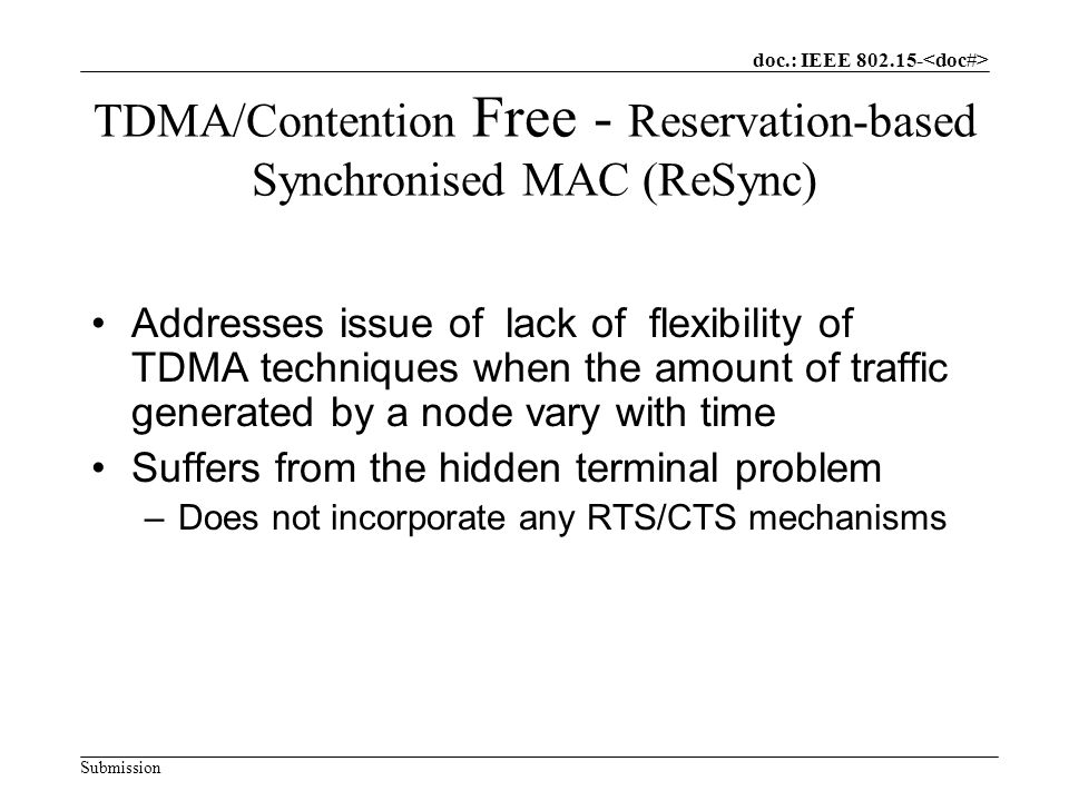 doc.: IEEE Submission TDMA/Contention Free - Reservation-based Synchronised MAC (ReSync) Addresses issue of lack of flexibility of TDMA techniques when the amount of traffic generated by a node vary with time Suffers from the hidden terminal problem –Does not incorporate any RTS/CTS mechanisms