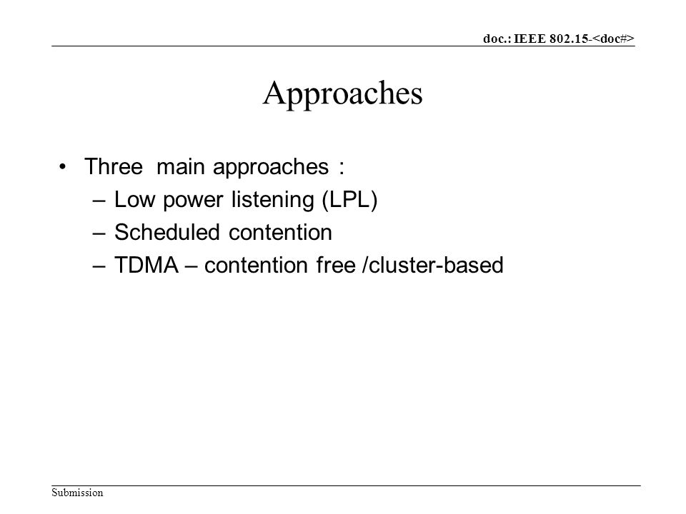 doc.: IEEE Submission Approaches Three main approaches : –Low power listening (LPL) –Scheduled contention –TDMA – contention free /cluster-based