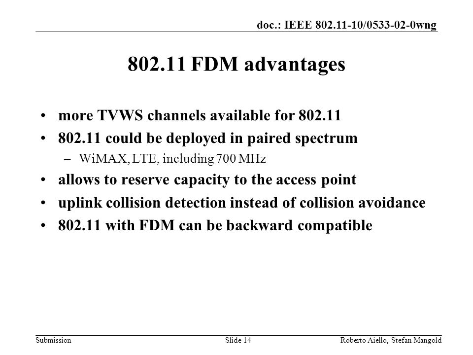 doc.: IEEE / wng Submission FDM advantages more TVWS channels available for could be deployed in paired spectrum –WiMAX, LTE, including 700 MHz allows to reserve capacity to the access point uplink collision detection instead of collision avoidance with FDM can be backward compatible Roberto Aiello, Stefan MangoldSlide 14