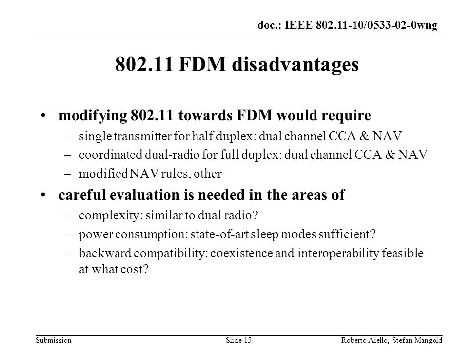 doc.: IEEE 802.11-10/0533-02-0wng Submission 802.11 FDM disadvantages modifying 802.11 towards FDM would require –single transmitter for half duplex: dual channel CCA & NAV –coordinated dual-radio for full duplex: dual channel CCA & NAV –modified NAV rules, other careful evaluation is needed in the areas of –complexity: similar to dual radio.