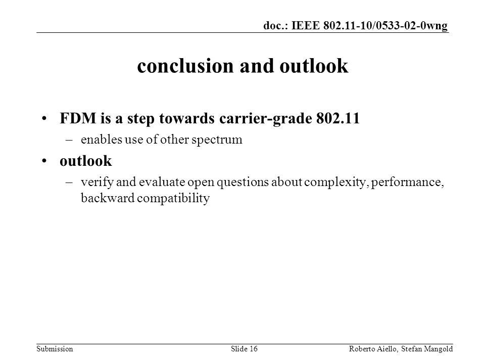 doc.: IEEE / wng Submission conclusion and outlook FDM is a step towards carrier-grade –enables use of other spectrum outlook –verify and evaluate open questions about complexity, performance, backward compatibility Roberto Aiello, Stefan MangoldSlide 16