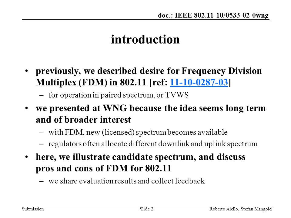 doc.: IEEE / wng Submission introduction previously, we described desire for Frequency Division Multiplex (FDM) in [ref: ] –for operation in paired spectrum, or TVWS we presented at WNG because the idea seems long term and of broader interest –with FDM, new (licensed) spectrum becomes available –regulators often allocate different downlink and uplink spectrum here, we illustrate candidate spectrum, and discuss pros and cons of FDM for –we share evaluation results and collect feedback Roberto Aiello, Stefan MangoldSlide 2