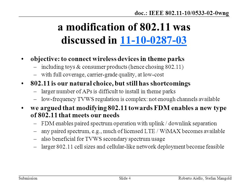 doc.: IEEE / wng Submission a modification of was discussed in objective: to connect wireless devices in theme parks –including toys & consumer products (hence chosing ) –with full coverage, carrier-grade quality, at low-cost is our natural choice, but still has shortcomings –larger number of APs is difficult to install in theme parks –low-frequency TVWS regulation is complex: not enough channels available we argued that modifying towards FDM enables a new type of that meets our needs –FDM enables paired spectrum operation with uplink / downlink separation –any paired spectrum, e.g., much of licensed LTE / WiMAX becomes available –also beneficial for TVWS secondary spectrum usage –larger cell sizes and cellular-like network deployment become feasible Roberto Aiello, Stefan MangoldSlide 4