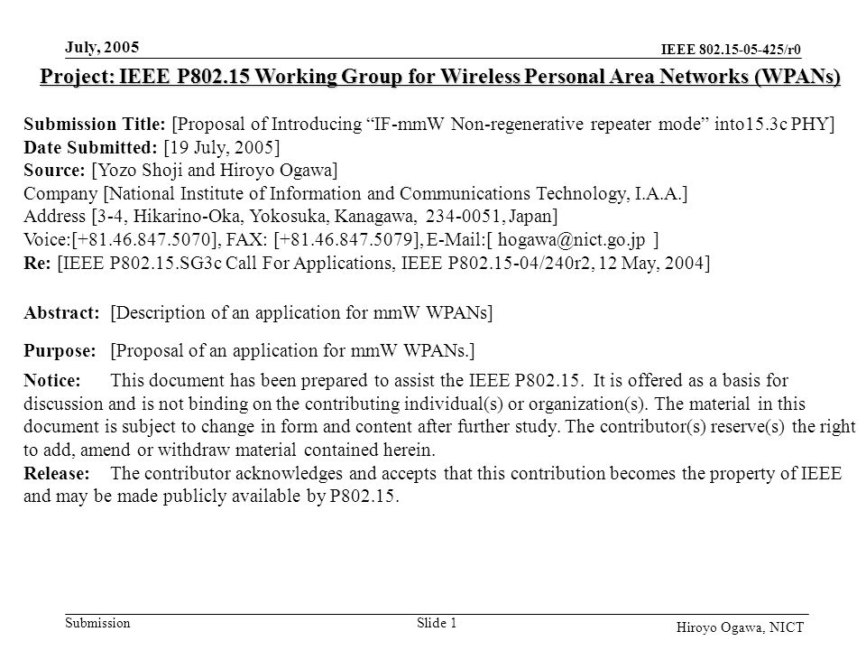 IEEE 802.15-05-425/r0 Submission July, 2005 Slide 1 Hiroyo Ogawa, NICT Project: IEEE P802.15 Working Group for Wireless Personal Area Networks (WPANs) Submission Title: [Proposal of Introducing IF-mmW Non-regenerative repeater mode into15.3c PHY] Date Submitted: [19 July, 2005] Source: [Yozo Shoji and Hiroyo Ogawa] Company [National Institute of Information and Communications Technology, I.A.A.] Address [3-4, Hikarino-Oka, Yokosuka, Kanagawa, 234-0051, Japan] Voice:[+81.46.847.5070], FAX: [+81.46.847.5079], E-Mail:[ hogawa@nict.go.jp ] Re: [IEEE P802.15.SG3c Call For Applications, IEEE P802.15-04/240r2, 12 May, 2004] Abstract:[Description of an application for mmW WPANs] Purpose:[Proposal of an application for mmW WPANs.] Notice:This document has been prepared to assist the IEEE P802.15.