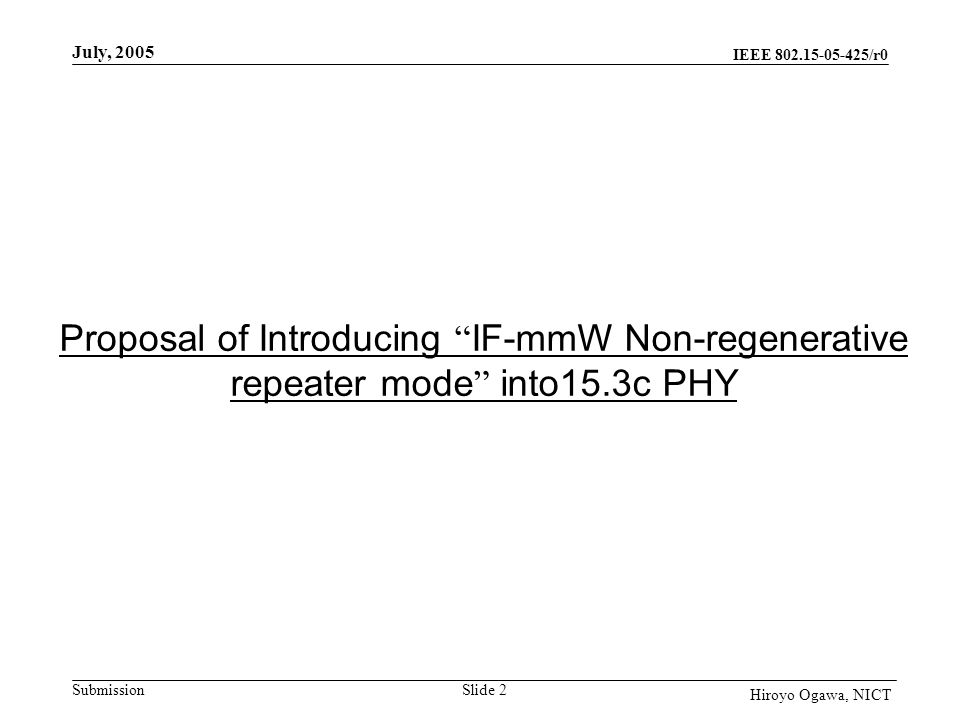 IEEE 802.15-05-425/r0 Submission July, 2005 Slide 2 Hiroyo Ogawa, NICT Proposal of Introducing IF-mmW Non-regenerative repeater mode into15.3c PHY