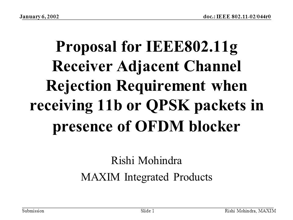 January 6, 2002doc.: IEEE /044r0 SubmissionRishi Mohindra, MAXIMSlide 1 Proposal for IEEE802.11g Receiver Adjacent Channel Rejection Requirement when receiving 11b or QPSK packets in presence of OFDM blocker Rishi Mohindra MAXIM Integrated Products