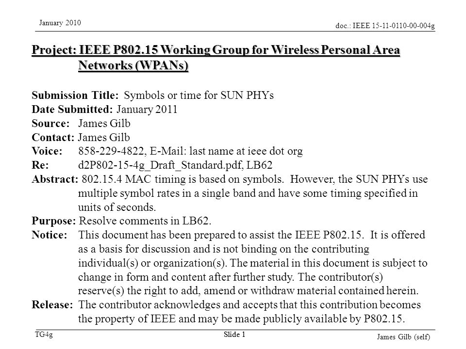 doc.: IEEE 15-11-0110-00-004g TG4g January 2010 James Gilb (self) Slide 1 Project: IEEE P802.15 Working Group for Wireless Personal Area Networks (WPANs) Submission Title: Symbols or time for SUN PHYs Date Submitted: January 2011 Source: James Gilb Contact: James Gilb Voice: 858-229-4822, E-Mail: last name at ieee dot org Re: d2P802-15-4g_Draft_Standard.pdf, LB62 Abstract: 802.15.4 MAC timing is based on symbols.