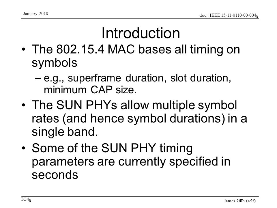 doc.: IEEE 15-11-0110-00-004g TG4g January 2010 James Gilb (self) Introduction The 802.15.4 MAC bases all timing on symbols –e.g., superframe duration, slot duration, minimum CAP size.