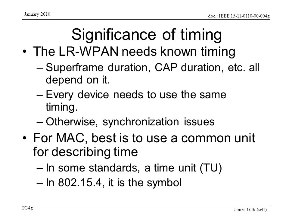 doc.: IEEE 15-11-0110-00-004g TG4g January 2010 James Gilb (self) Significance of timing The LR-WPAN needs known timing –Superframe duration, CAP dura