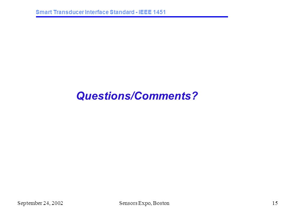 Smart Transducer Interface Standard - IEEE 1451 September 24, 2002Sensors Expo, Boston15 Questions/Comments?