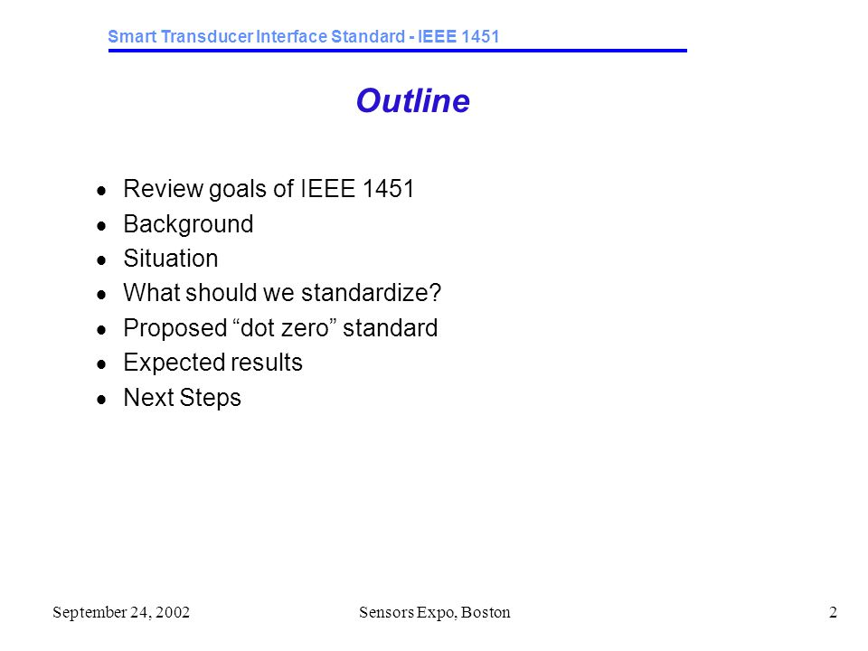 Smart Transducer Interface Standard - IEEE 1451 September 24, 2002Sensors Expo, Boston2 Outline  Review goals of IEEE 1451  Background  Situation  What should we standardize.