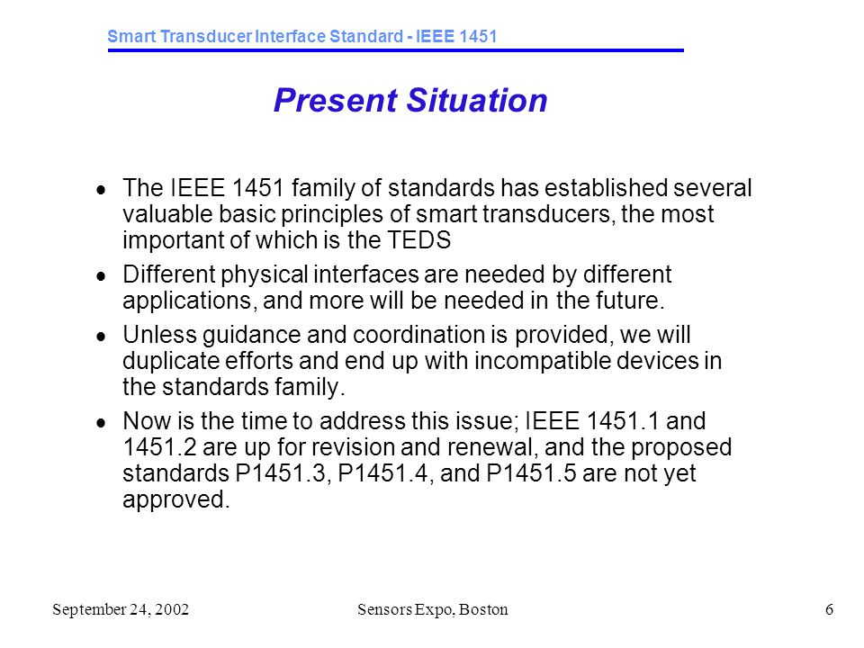 Smart Transducer Interface Standard - IEEE 1451 September 24, 2002Sensors Expo, Boston6 Present Situation  The IEEE 1451 family of standards has established several valuable basic principles of smart transducers, the most important of which is the TEDS  Different physical interfaces are needed by different applications, and more will be needed in the future.