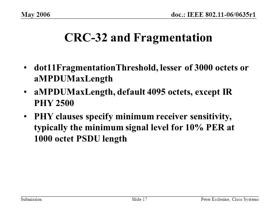 doc.: IEEE 802.11-06/0635r1 Submission May 2006 Peter Ecclesine, Cisco SystemsSlide 17 CRC-32 and Fragmentation dot11FragmentationThreshold, lesser of 3000 octets or aMPDUMaxLength aMPDUMaxLength, default 4095 octets, except IR PHY 2500 PHY clauses specify minimum receiver sensitivity, typically the minimum signal level for 10% PER at 1000 octet PSDU length