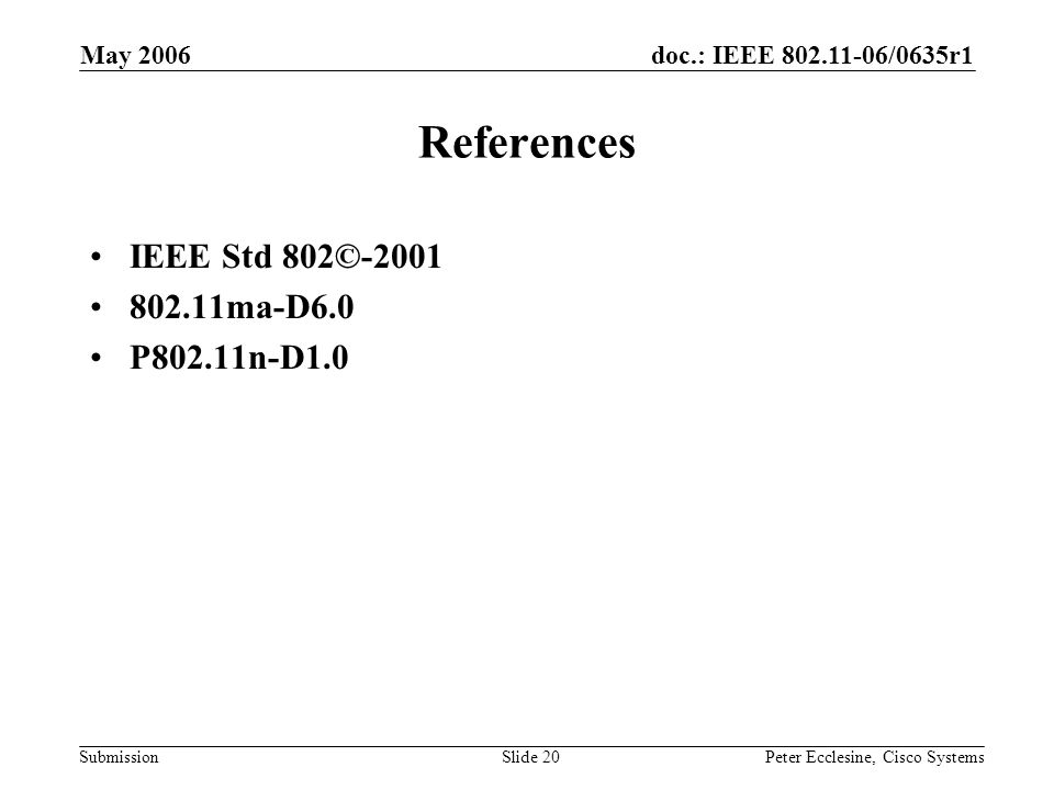 doc.: IEEE 802.11-06/0635r1 Submission May 2006 Peter Ecclesine, Cisco SystemsSlide 20 References IEEE Std 802©-2001 802.11ma-D6.0 P802.11n-D1.0