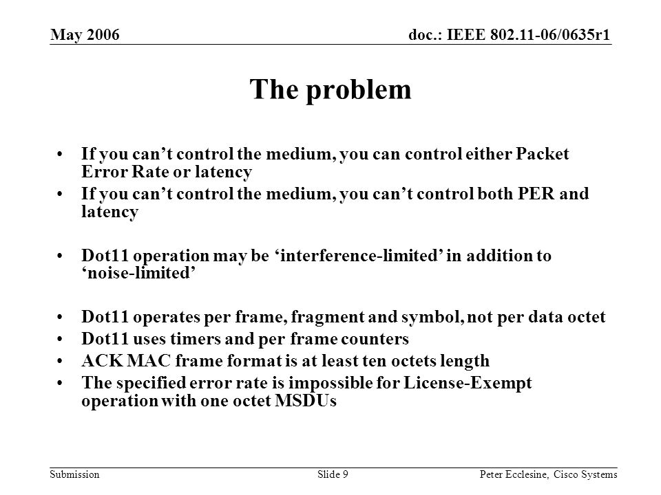 doc.: IEEE 802.11-06/0635r1 Submission May 2006 Peter Ecclesine, Cisco SystemsSlide 9 The problem If you can't control the medium, you can control either Packet Error Rate or latency If you can't control the medium, you can't control both PER and latency Dot11 operation may be 'interference-limited' in addition to 'noise-limited' Dot11 operates per frame, fragment and symbol, not per data octet Dot11 uses timers and per frame counters ACK MAC frame format is at least ten octets length The specified error rate is impossible for License-Exempt operation with one octet MSDUs
