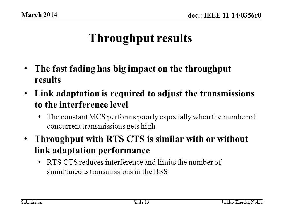 Submission doc.: IEEE 11-14/0356r0 Throughput results The fast fading has big impact on the throughput results Link adaptation is required to adjust the transmissions to the interference level The constant MCS performs poorly especially when the number of concurrent transmissions gets high Throughput with RTS CTS is similar with or without link adaptation performance RTS CTS reduces interference and limits the number of simultaneous transmissions in the BSS Slide 13Jarkko Kneckt, Nokia March 2014