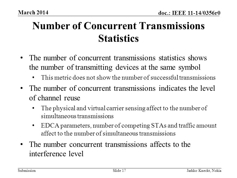 Submission doc.: IEEE 11-14/0356r0 March 2014 Jarkko Kneckt, NokiaSlide 17 Number of Concurrent Transmissions Statistics The number of concurrent transmissions statistics shows the number of transmitting devices at the same symbol This metric does not show the number of successful transmissions The number of concurrent transmissions indicates the level of channel reuse The physical and virtual carrier sensing affect to the number of simultaneous transmissions EDCA parameters, number of competing STAs and traffic amount affect to the number of simultaneous transmissions The number concurrent transmissions affects to the interference level