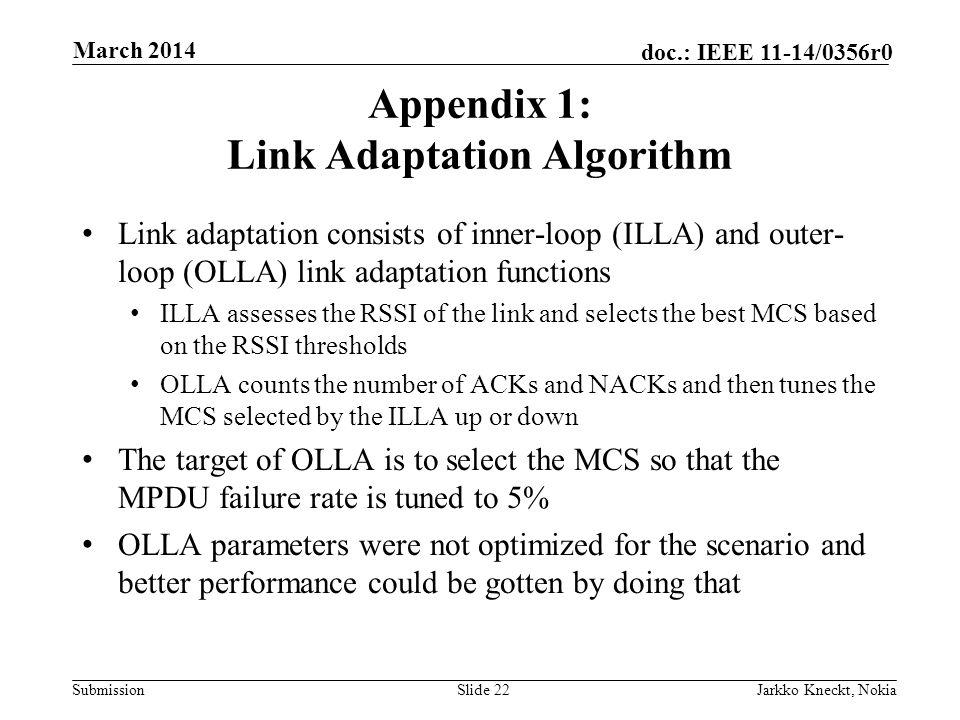 Submission doc.: IEEE 11-14/0356r0 Appendix 1: Link Adaptation Algorithm Link adaptation consists of inner-loop (ILLA) and outer- loop (OLLA) link adaptation functions ILLA assesses the RSSI of the link and selects the best MCS based on the RSSI thresholds OLLA counts the number of ACKs and NACKs and then tunes the MCS selected by the ILLA up or down The target of OLLA is to select the MCS so that the MPDU failure rate is tuned to 5% OLLA parameters were not optimized for the scenario and better performance could be gotten by doing that Slide 22Jarkko Kneckt, Nokia March 2014