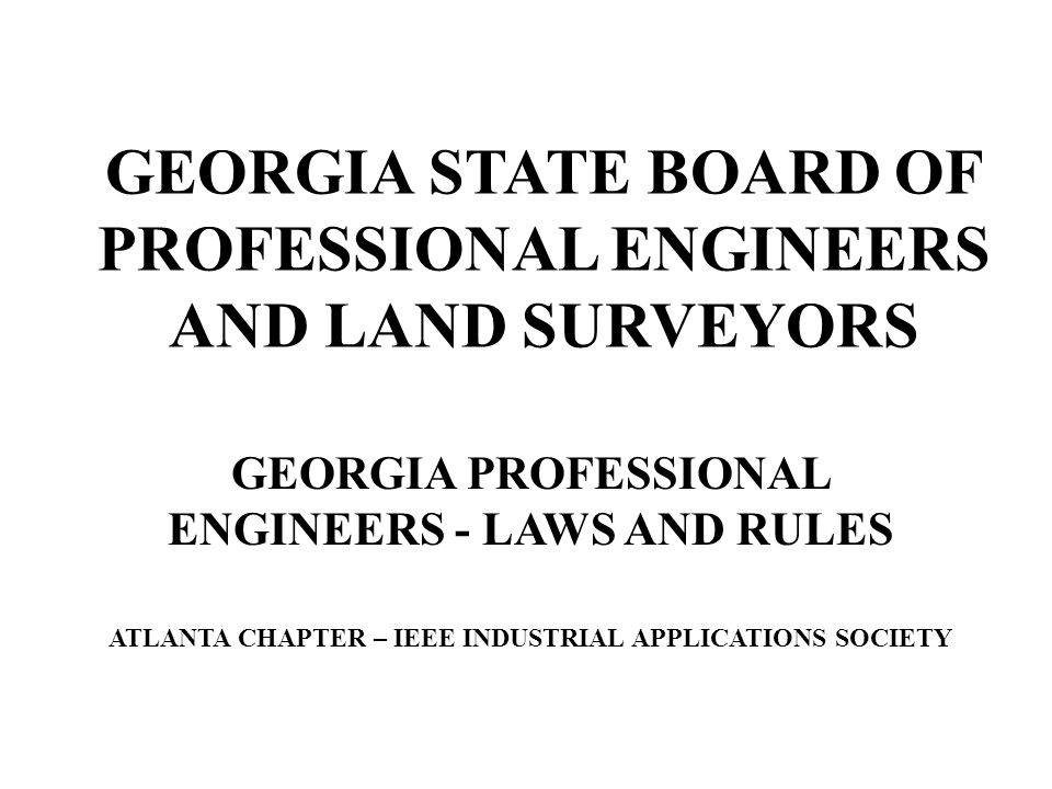 GEORGIA STATE BOARD OF PROFESSIONAL ENGINEERS AND LAND SURVEYORS GEORGIA PROFESSIONAL ENGINEERS - LAWS AND RULES ATLANTA CHAPTER – IEEE INDUSTRIAL APP