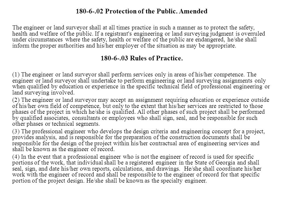 180-6-.02 Protection of the Public. Amended The engineer or land surveyor shall at all times practice in such a manner as to protect the safety, healt