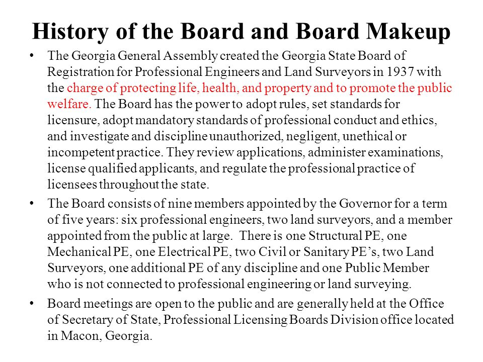 History of the Board and Board Makeup The Georgia General Assembly created the Georgia State Board of Registration for Professional Engineers and Land