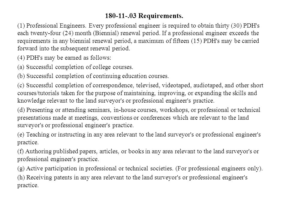 180-11-.03 Requirements. (1) Professional Engineers. Every professional engineer is required to obtain thirty (30) PDH's each twenty-four (24) month (