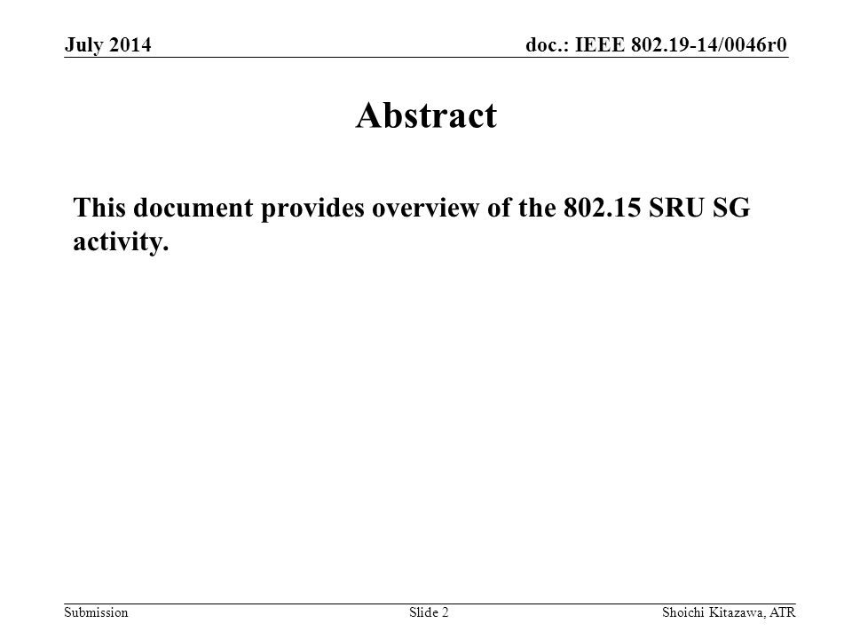 doc.: IEEE 802.19-14/0046r0 Submission July 2014 Shoichi Kitazawa, ATRSlide 2 Abstract This document provides overview of the 802.15 SRU SG activity.