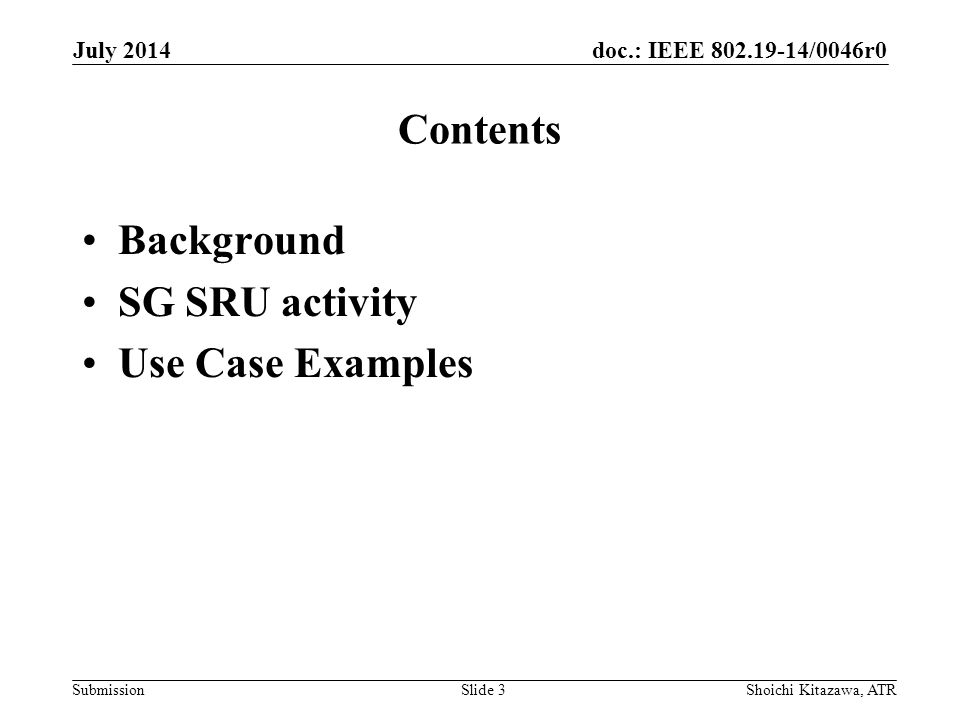 doc.: IEEE /0046r0 Submission Contents Background SG SRU activity Use Case Examples July 2014 Shoichi Kitazawa, ATRSlide 3
